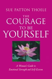 The Courage to Be Yourself: A Woman's Guide to Emotional Strength and Self-Esteem - A Woman's Guide to Emotional Strength and Self-Esteem ebook by Sue Patton Thoele