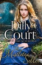 The Mistletoe Seller: A heartwarming, romantic novel for Christmas from the Sunday Times bestseller ebook by Dilly Court