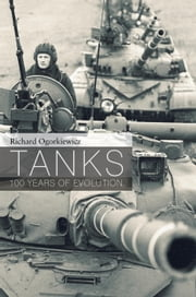 Tanks - 100 Years of Evolution ebook by Richard Ogorkiewicz