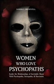 Women Who Love Psychopaths - Inside the Relationships of Inevitable Harm With Psychopaths, Sociopaths & Narcissists ebook by M.A. Sandra L Brown