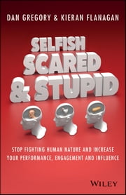 Selfish, Scared and Stupid - Stop Fighting Human Nature And Increase Your Performance, Engagement And Influence ebook by Kieran Flanagan,Dan Gregory