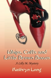 Whips, Cuffs, and Little Brown Boxes: A Lilly M. Mystery ebook by Kathryn Long