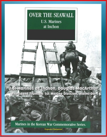 Marines in the Korean War Commemorative Series: Over the Seawall - U.S. Marines at Inchon, Douglas MacArthur, President Truman, 1st Marine Division, Wolmi-Do ebook by Progressive Management
