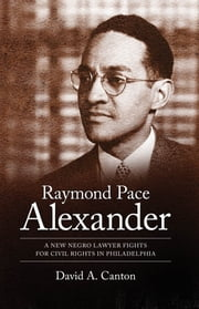 Raymond Pace Alexander - A New Negro Lawyer Fights for Civil Rights in Philadelphia ebook by David A. Canton