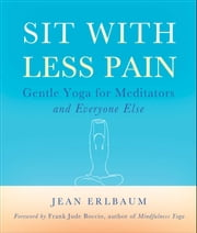 Sit With Less Pain - Gentle Yoga for Meditators and Everyone Else ebook by Jean Erlbaum,Frank Jude Boccio,Michelle Antonisse