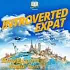 Introverted Expat - How to Travel the World and Live Abroad as an Expat While Embracing Being an Introvert audiobook by HowExpert, Marie Batt