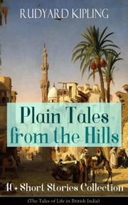 Plain Tales from the Hills: 40+ Short Stories Collection (The Tales of Life in British India) - In the Pride of His Youth, Tods' Amendment, The Other Man, Lispeth, Kidnapped, Cupid's Arrows, A Bank Fraud, Consequences, Thrown Away, Watches of the Night... ebook by Rudyard Kipling