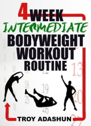4 Week Intermediate Bodyweight Workout Routine (Workout At Home Series) ebook by Troy Adashun