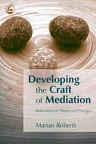 Developing the Craft of Mediation - Reflections on Theory and Practice ebook by Marian Roberts