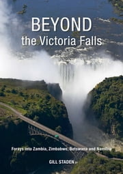 Beyond the Victoria Falls - Forays into Zambia, Zimbabwe, Botswana and Namibia ebook by Gill Staden