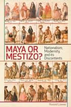 Maya or Mestizo - Nationalism, Modernity, and its Discontents ebook by Ronald Loewe