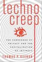 Technocreep - The Surrender of Privacy and the Capitalization of Intimacy ebook by Thomas P. Keenan