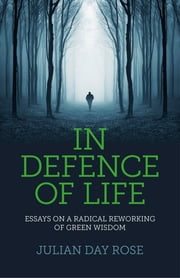 In Defence of Life - Essays on a Radical Reworking of Green Wisdom ebook by Julian Rose