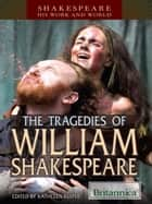 The Tragedies of William Shakespeare ebook by Britannica Educational Publishing, Kuiper, Kathleen