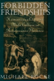 Forbidden Friendships - Homosexuality and Male Culture in Renaissance Florence ebook by Michael Rocke