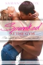 Spanked at The Gym (BDSM, mfmm, gang bang, female submission) ebook by Samantha Cox