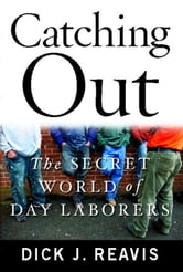 Catching Out - The Secret World of Day Laborers ebook by Dick J. Reavis
