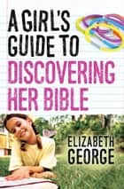 A Girl's Guide to Discovering Her Bible ebook by Elizabeth George