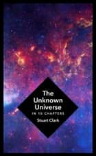 The Unknown Universe - What We Don't Know About Time and Space in Ten Chapters ebook by Stuart Clark
