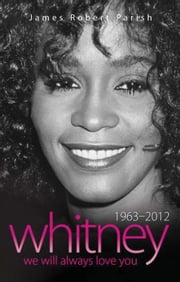 Whitney Houston: 1963-2012 - We Will Always Love You ebook by James Robert Parish