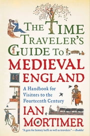 The Time Traveler's Guide to Medieval England - A Handbook for Visitors to the Fourteenth Century ebook by Ian Mortimer