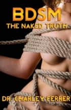BDSM The Naked Truth ebook by Dr. Charley Ferrer