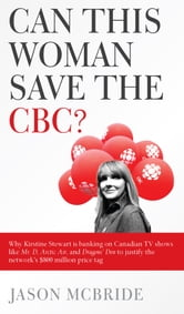 Can This Woman Save the CBC? Why Kirstine Stewart is banking on Canadian TV shows like Mr. D, Arctic Air, and Dragons' Den to justify the network's $800 million price tag ebook by Jason McBride