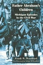 Father Abraham's Children - Michigan Episodes in the Civil War ebook by Frank B. Woodford, Arthur M. Woodford