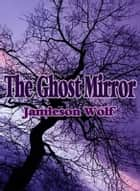 The Ghost Mirror ebook by Jamieson Wolf