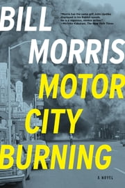 Motor City Burning: A Novel ebook by Bill Morris