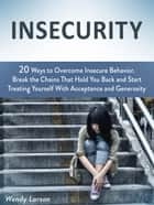 Insecurity: 20 Ways to Overcome Insecure Behavior. Break the Chains That Hold You Back and Start Treating Yourself With Acceptance and Generosity ebook by Wendy Larson