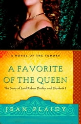 A Favorite of the Queen - The Story of Lord Robert Dudley and Elizabeth I ebook by Jean Plaidy