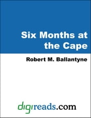 Six Months at the Cape ebook by Ballantyne, Robert M.