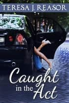 Caught In The Act ebook by Teresa J. Reasor