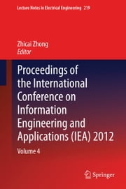 Proceedings of the International Conference on Information Engineering and Applications (IEA) 2012 - Volume 4 ebook by Zhicai Zhong