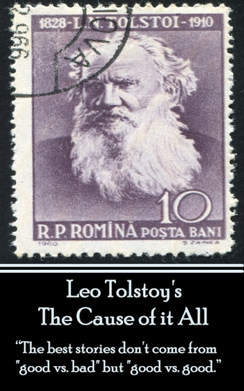"Leo Tolstoy - The Cause of it All - ""The best stories don't come from ""good vs. bad"" but ""good vs. good.""  ebook by Leo Tolstoy"