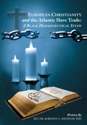EUROPEAN CHRISTIANITY AND THE ATLANTIC SLAVE TRADE: A BLACK HERMENEUTICAL STUDY ebook by Rev. Dr. Robinson A. Milwood, PhD