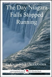 The Day Niagara Falls Stopped Running: A 15-Minute Strange But True Tale ebook by Caitlind L. Alexander