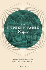 An Unpredictable Gospel - American Evangelicals and World Christianity, 1812-1920 ebook by Jay Riley Case