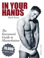 In Your Hands. The Everyman's Guide to Masturbation - Sex Guide for Men ebook by Mark Emme