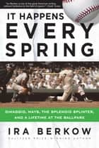 It Happens Every Spring - DiMaggio, Mays, the Splendid Splinter, and a Lifetime at the Ballpark ebook by Ira Berkow
