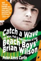 Catch a Wave - The Rise, Fall, and Redemption of the Beach Boys' Brian Wilson ebook by Peter Ames Carlin