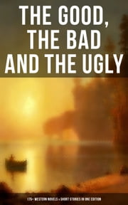 THE GOOD, THE BAD AND THE UGLY - 175+ Western Novels & Short Stories in One Edition - Famous Outlaw Tales, Cowboy Adventures, Battles & Gold Rush Stories: Riders of the Purple Sage, The Night Horseman, The Last of the Mohicans, Rimrock Trail, Black Jack… ebook by Mark Twain, J. Allan Dunn, William MacLeod Raine,...