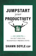 Jumpstart Your Productivity - 10 Jolts to Get and Stay Massively Productive ebook by Shawn Doyle, CSP