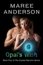 Opal's Wish - The Crystal Warriors, #4 ebook by Maree Anderson