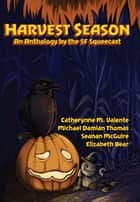 Harvest Season - An Anthology by the SF Squeecast ebook by The SF Squeecast, Catherynne M. Valente, Michael Damian Thomas,...