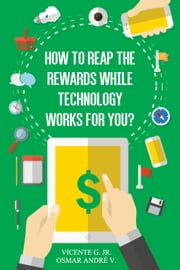 How to reap the rewards while technology works for you - Enjoy the rewards while app and games works for you ebook by Vicente Ribeiro G. Jr. - Osmar André V.