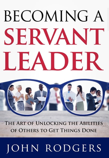 Becoming a Servant Leader - The Art of Unlocking the Abilities of Others to Get Things Done ebook by John Rodgers