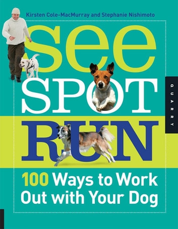 See Spot Run: 100 Ways to Work Out with Your Dog - 100 Ways to Work Out with Your Dog ebook by Kirsten Cole-MacMurray,Stephanie Nishimoto