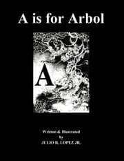 A is for Arbol - The English Latin Alphabet Written in 26 Foreign Languages ebook by Julio R Lopez Jr